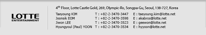 LOTTE ENTERTAINMENT / 4th Floor, Lotte Castle Gold, 269 Olympic-Ro, Songpa-Gu, Seoul, 138-727, Korea / Taeyoung KIM T : +82-2-3470-3447 E : taeyoung.kim@lotte.net / Joon-sik EOM T : +82-2-3470-3598 E : akabros@lotte.net / Ji-won LEE T : +82-2-3470-3523 E : geewon@lotte.net / Hyungyoul YOON T: +82-2-3470-3534 E: hyyoon@lotte.net