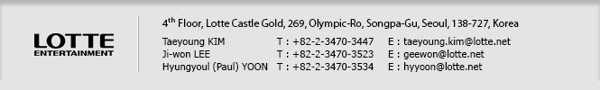 LOTTE ENTERTAINMENT / 4th Floor, Lotte Castle Gold, 269 Olympic-Ro, Songpa-Gu, Seoul, 138-727, Korea / Taeyoung KIM T : +82-2-3470-3447 E : taeyoung.kim@lotte.net / Ji-won LEE T : +82-2-3470-3523 E : geewon@lotte.net / Hyungyoul YOON T: +82-2-3470-3534 E: hyyoon@lotte.net
